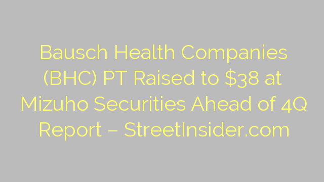 Bausch Health Companies (BHC) PT Raised to $38 at Mizuho Securities Ahead of 4Q Report – StreetInsider.com