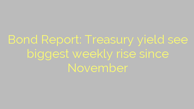 Bond Report: Treasury yield see biggest weekly rise since November