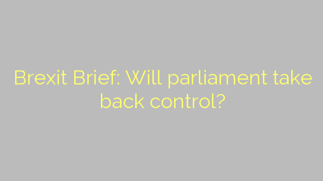 Brexit Brief: Will parliament take back control?