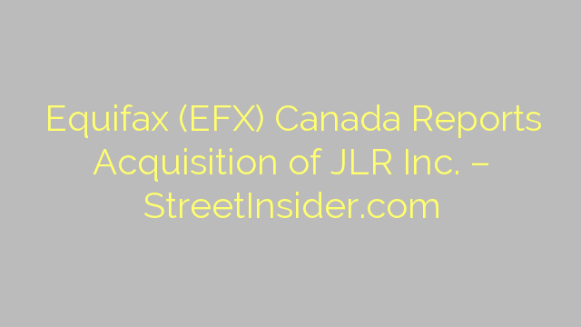 Equifax (EFX) Canada Reports Acquisition of JLR Inc. – StreetInsider.com