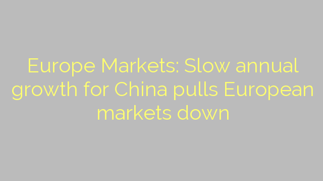 Europe Markets: Slow annual growth for China pulls European markets down