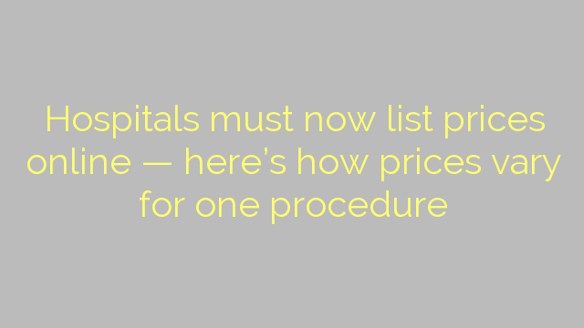 Hospitals must now list prices online — here's how prices vary for one procedure