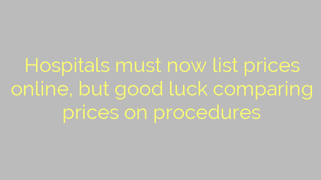 Hospitals must now list prices online, but good luck comparing prices on procedures