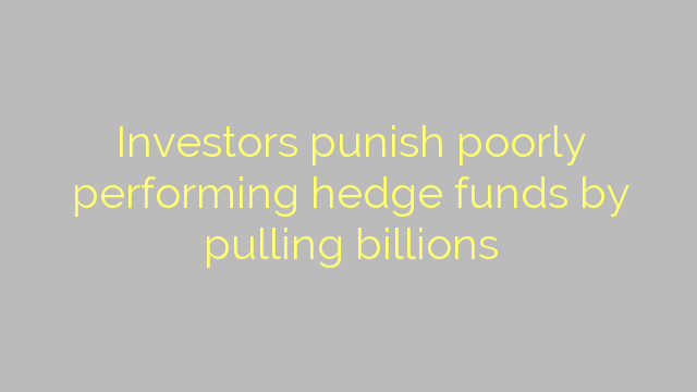 Investors punish poorly performing hedge funds by pulling billions