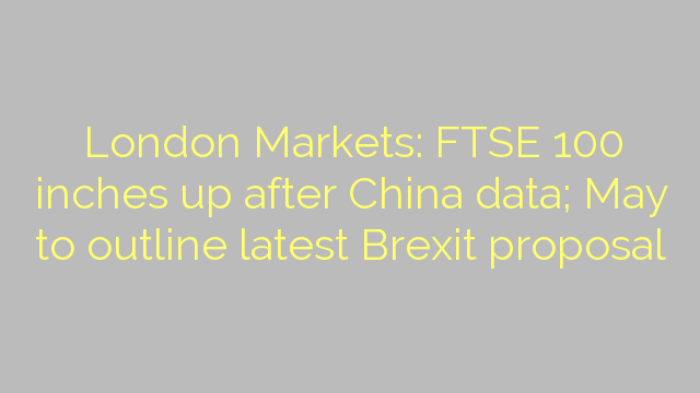 London Markets: FTSE 100 inches up after China data; May to outline latest Brexit proposal