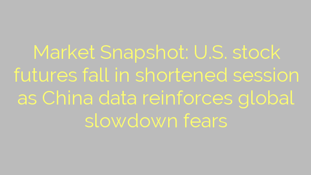 Market Snapshot: U.S. stock futures fall in shortened session as China data reinforces global slowdown fears