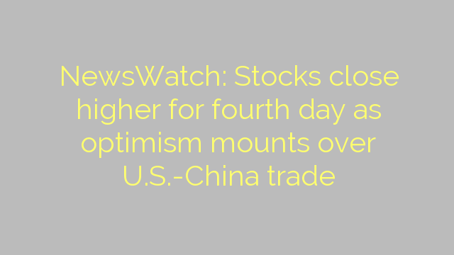 NewsWatch: Stocks close higher for fourth day as optimism mounts over U.S.-China trade