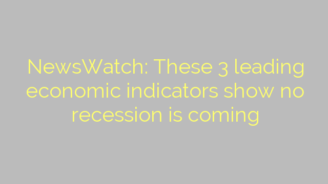 NewsWatch: These 3 leading economic indicators show no recession is coming