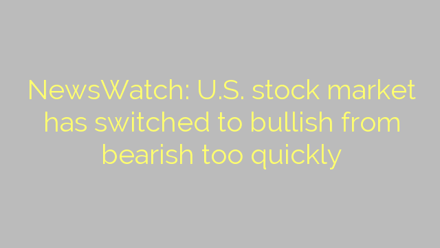 NewsWatch: U.S. stock market has switched to bullish from bearish too quickly