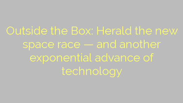 Outside the Box: Herald the new space race — and another exponential advance of technology