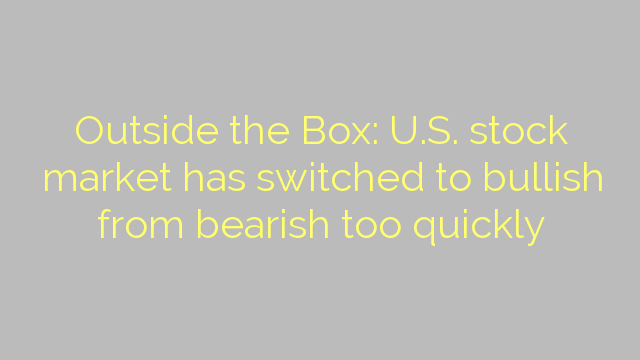 Outside the Box: U.S. stock market has switched to bullish from bearish too quickly