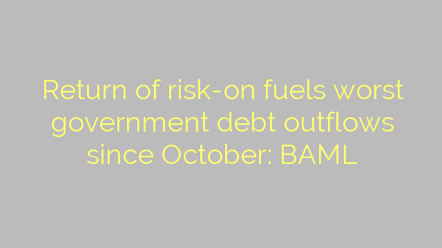 Return of risk-on fuels worst government debt outflows since October: BAML