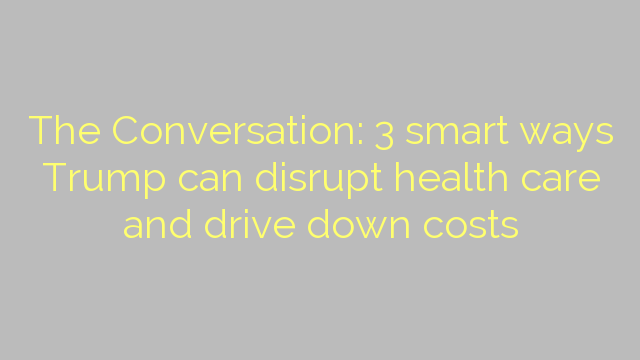 The Conversation: 3 smart ways Trump can disrupt health care and drive down costs