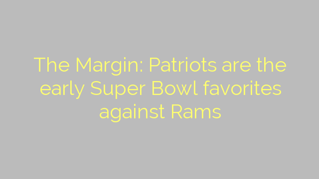 The Margin: Patriots are the early Super Bowl favorites against Rams