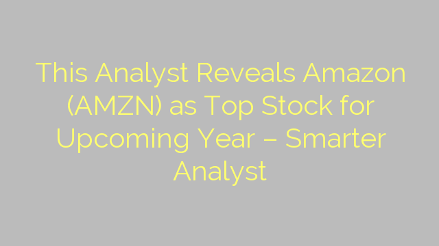 This Analyst Reveals Amazon (AMZN) as Top Stock for Upcoming Year – Smarter Analyst