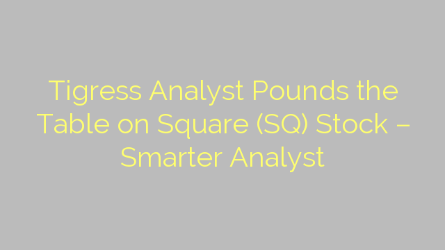 Tigress Analyst Pounds the Table on Square (SQ) Stock – Smarter Analyst
