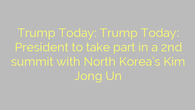 Trump Today: Trump Today: President to take part in a 2nd summit with North Korea's Kim Jong Un