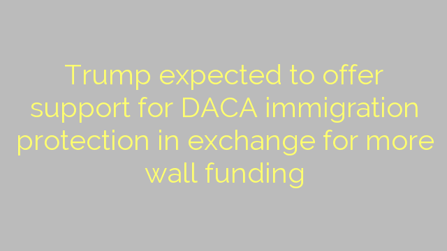 Trump expected to offer support for DACA immigration protection in exchange for more wall funding
