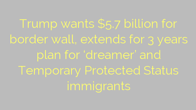 Trump wants $5.7 billion for border wall, extends for 3 years plan for 'dreamer'  and Temporary Protected Status immigrants