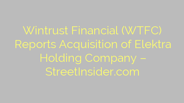Wintrust Financial (WTFC) Reports Acquisition of Elektra Holding Company – StreetInsider.com