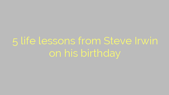 5 life lessons from Steve Irwin on his birthday
