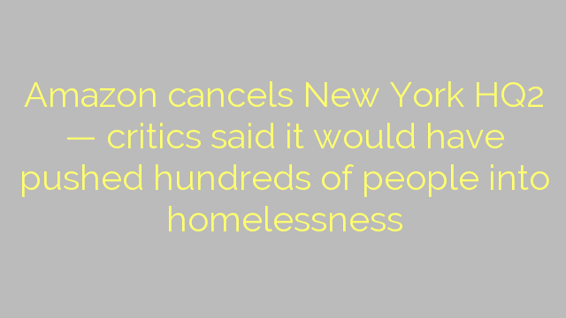 Amazon cancels New York HQ2 — critics said it would have pushed hundreds of people into homelessness
