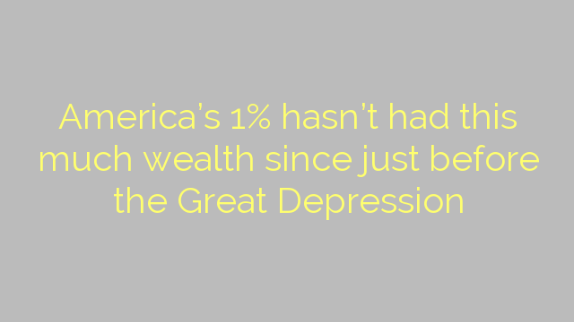 America's 1% hasn't had this much wealth since just before the Great Depression