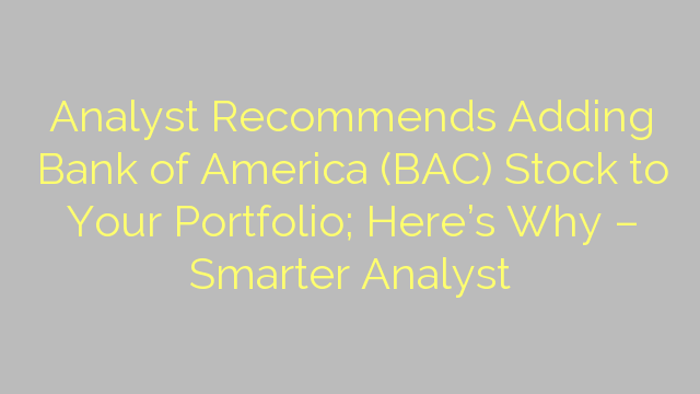 Analyst Recommends Adding Bank of America (BAC) Stock to Your Portfolio; Here's Why – Smarter Analyst