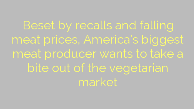 Beset by recalls and falling meat prices, America's biggest meat producer wants to take a bite out of the vegetarian market