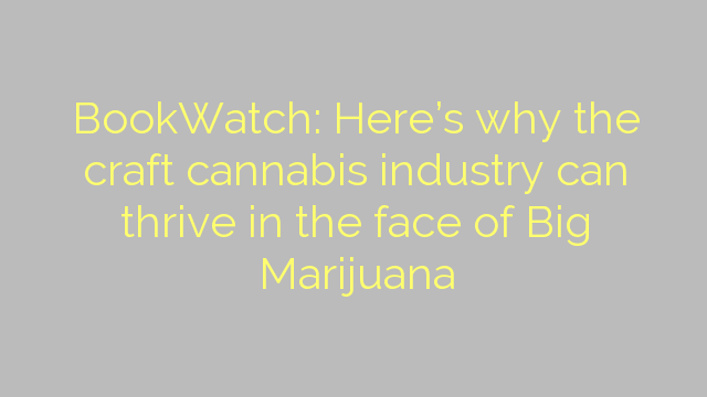 BookWatch: Here's why the craft cannabis industry can thrive in the face of Big Marijuana