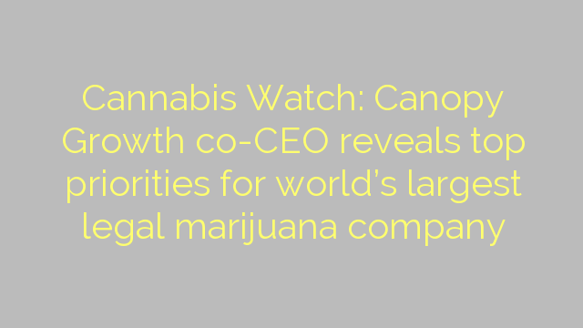 Cannabis Watch: Canopy Growth co-CEO reveals top priorities for world's largest legal marijuana company