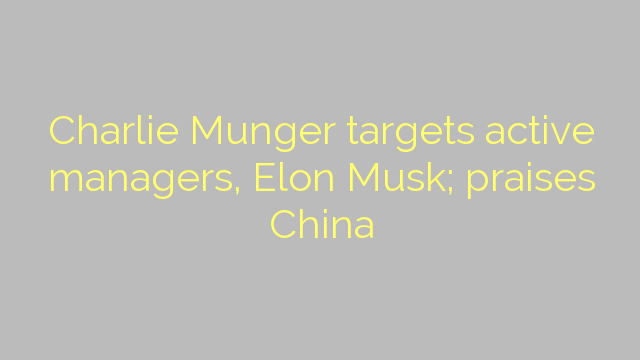 Charlie Munger targets active managers, Elon Musk; praises China