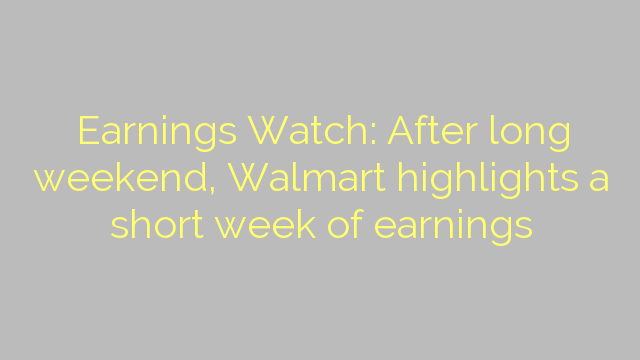 Earnings Watch: After long weekend, Walmart highlights a short week of earnings