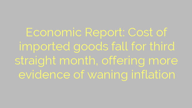 Economic Report: Cost of imported goods fall for third straight month, offering more evidence of waning inflation