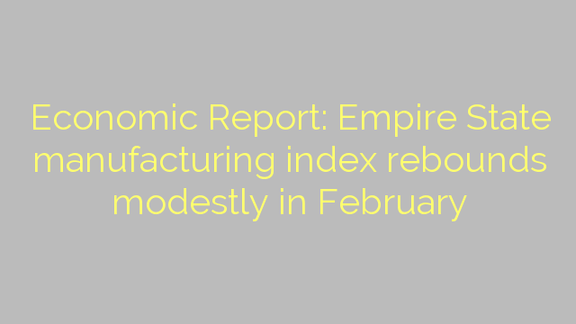 Economic Report: Empire State manufacturing index rebounds modestly in February