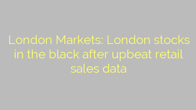 London Markets: London stocks in the black after upbeat retail sales data