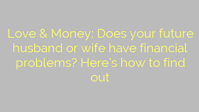 Love & Money: Does your future husband or wife have financial problems? Here's how to find out