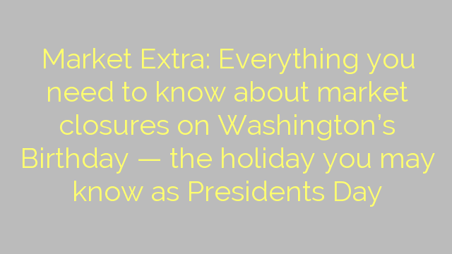 Market Extra: Everything you need to know about market closures on Washington's Birthday — the holiday you may know as Presidents Day