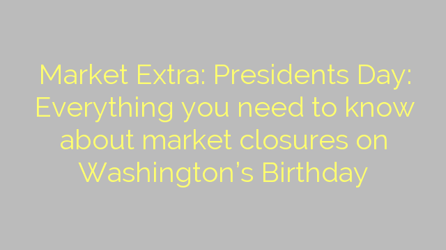Market Extra: Presidents Day: Everything you need to know about market closures on Washington's Birthday