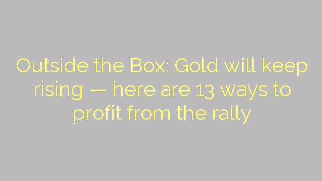 Outside the Box: Gold will keep rising — here are 13 ways to profit from the rally