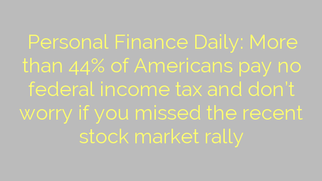 Personal Finance Daily: More than 44% of Americans pay no federal income tax and don't worry if you missed the recent stock market rally