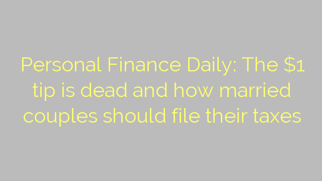 Personal Finance Daily: The $1 tip is dead and how married couples should file their taxes