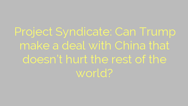 Project Syndicate: Can Trump make a deal with China that doesn't hurt the rest of the world?