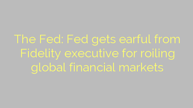 The Fed: Fed gets earful from Fidelity executive for roiling global financial markets