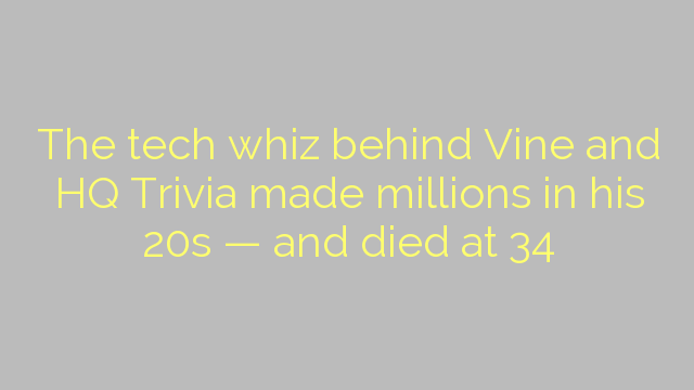 The tech whiz behind Vine and HQ Trivia made millions in his 20s — and died at 34