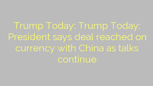 Trump Today: Trump Today: President says deal reached on currency with China as talks continue