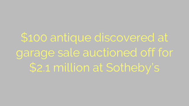 $100 antique discovered at garage sale auctioned off for $2.1 million at Sotheby's