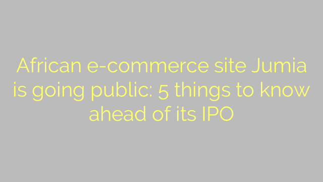 African e-commerce site Jumia is going public: 5 things to know ahead of its IPO