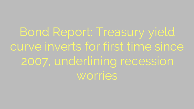 Bond Report: Treasury yield curve inverts for first time since 2007, underlining recession worries