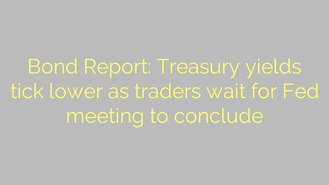 Bond Report: Treasury yields tick lower as traders wait for Fed meeting to conclude